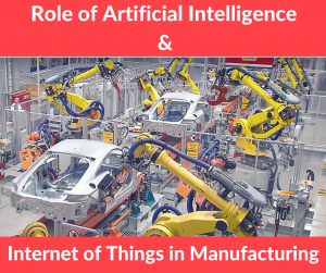 Role of Artificial Intelligence and Internet of Things in Manufacturing
