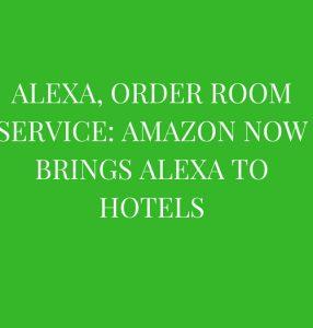Alexa, order room service_ Amazon now brings Alexa to hotels