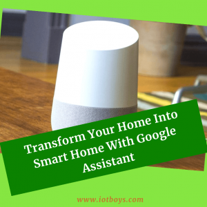 Transform Your Home Into Smart Home With Google Assistant