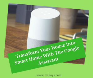Transform Your House Into Smart Home With The Google Assistant